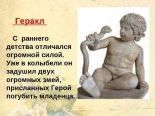 Геракл С раннего детства отличался огромной силой. Уже в колыбели он задушил