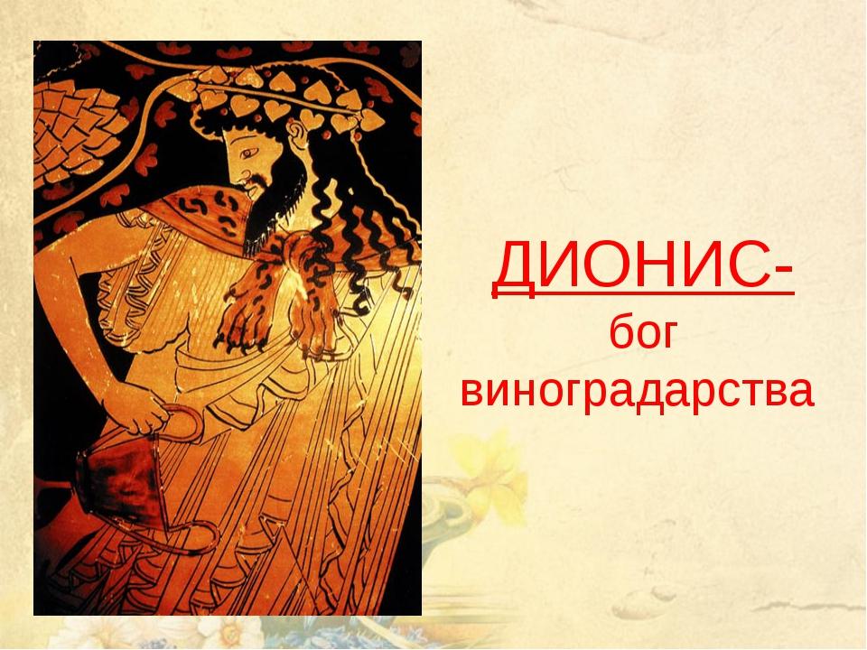 ДИОНИС- бог виноградарства