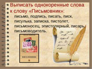 Выписать однокоренные слова к слову «Письмовник»: письмо, подпись, писать, п