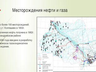 Месторождения нефти и газа Открыто более 100 месторождений. Первое у г. Колпа