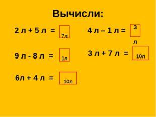 Вычисли: 2 л + 5 л = 9 л - 8 л = 7л 6л + 4 л = 4 л – 1 л = 3 л + 7 л = 3л 10л
