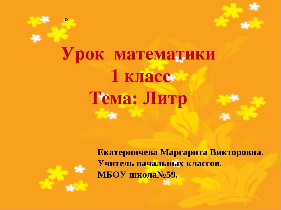 Урок математики 1 класс Тема: Литр Екатеринчева Маргарита Викторовна. Учитель...