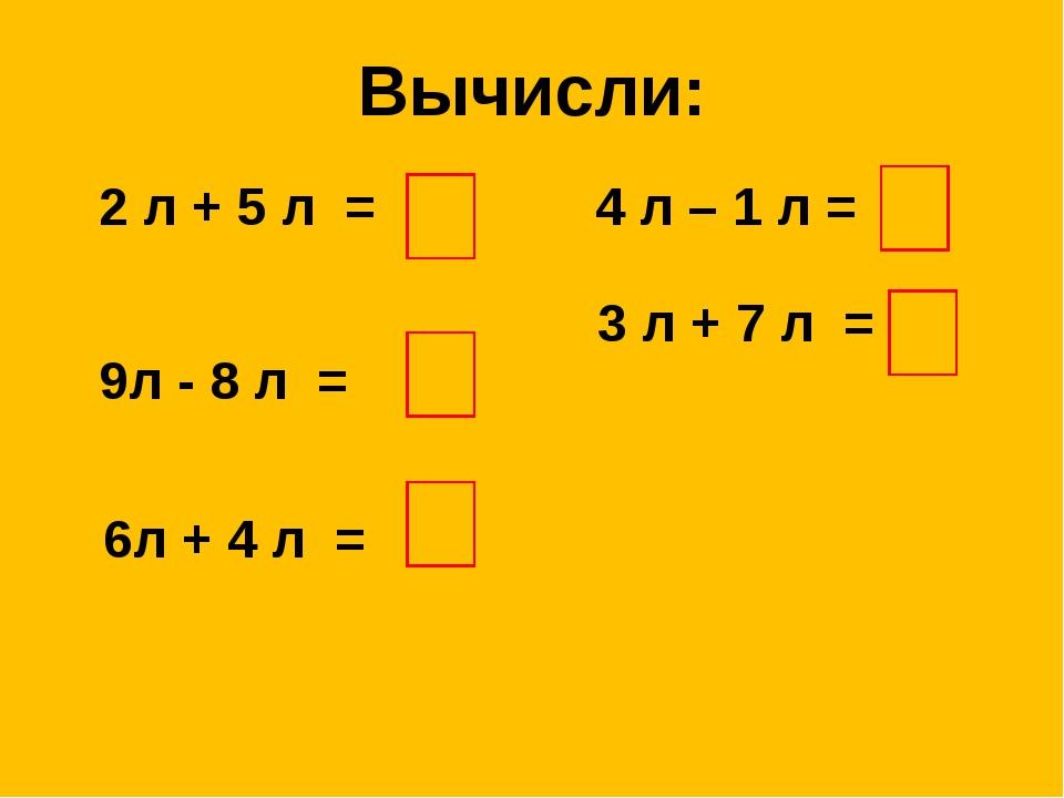 Вычисли: 2 л + 5 л = 9л - 8 л = 6л + 4 л = 4 л – 1 л = 3 л + 7 л =