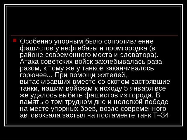 Особенно упорным было сопротивление фашистов у нефтебазы и промгородка (в рай...