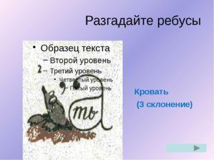 Разгадайте ребусы Кровать (3 склонение)