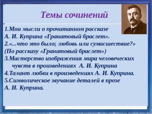 Темы сочинений 1.Мои мысли о прочитанном рассказе А. И. Куприна «Гранатовый б