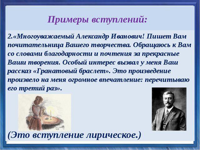 Примеры вступлений: 2.«Многоуважаемый Александр Иванович! Пишет Вам почитател...