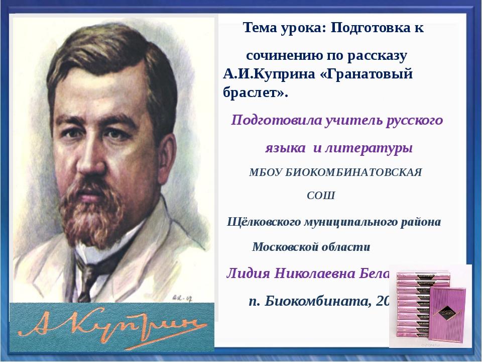 Тема урока: Подготовка к сочинению по рассказу А.И.Куприна «Гранатовый брасл...