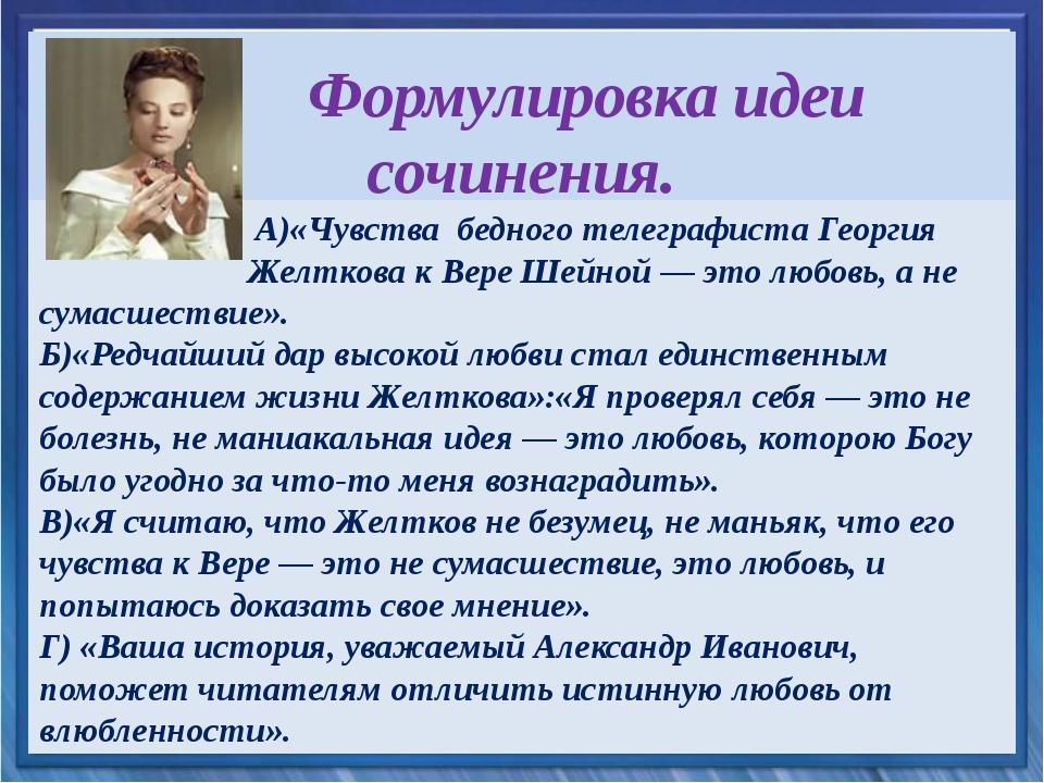 Формулировка идеи сочинения. А)«Чувствабедного телеграфиста Георгия Желтков...