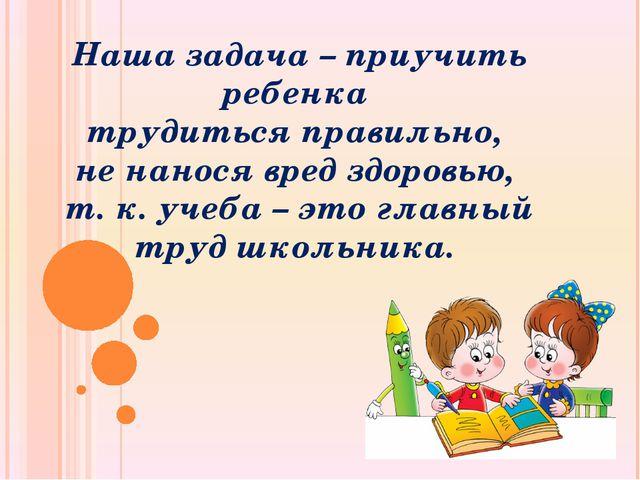 Наша задача – приучить ребенка трудиться правильно, не нанося вред здоровью,...