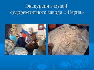 Экскурсия в музей судоремонтного завода « Нерпа»