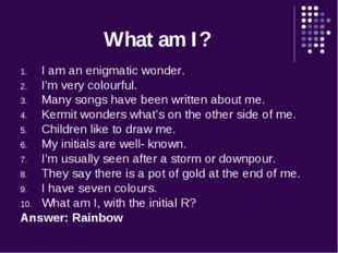 What am I? I am an enigmatic wonder. I'm very colourful. Many songs have been