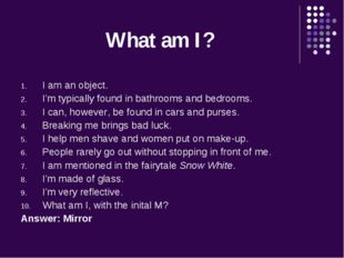 What am I? I am an object. I'm typically found in bathrooms and bedrooms. I c