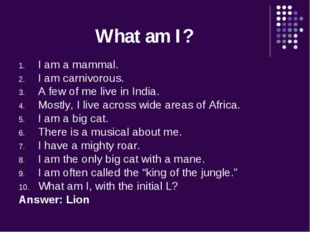 What am I? I am a mammal. I am carnivorous. A few of me live in India. Mostly