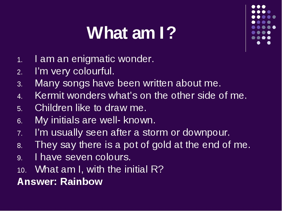 What am I? I am an enigmatic wonder. I'm very colourful. Many songs have been...