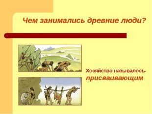 Чем занимались древние люди? Хозяйство называлось- присваивающим