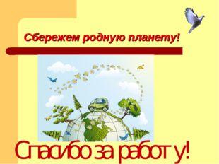 Сбережем родную планету! Спасибо за работу!
