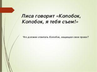 Лиса говорит «Колобок, Колобок, я тебя съем!» Что должен ответить Колобок, з
