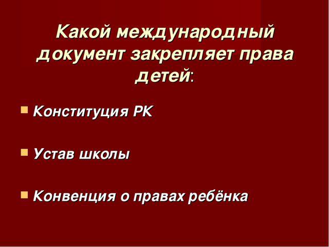 Какой международный документ закрепляет права детей: Конституция РК Устав шк...