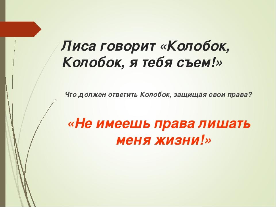 Лиса говорит «Колобок, Колобок, я тебя съем!» Что должен ответить Колобок, з...