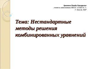 Тема: Нестандартные методы решения комбинированных уравнений Арванова Равида
