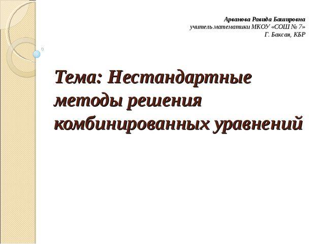 Тема: Нестандартные методы решения комбинированных уравнений Арванова Равида...