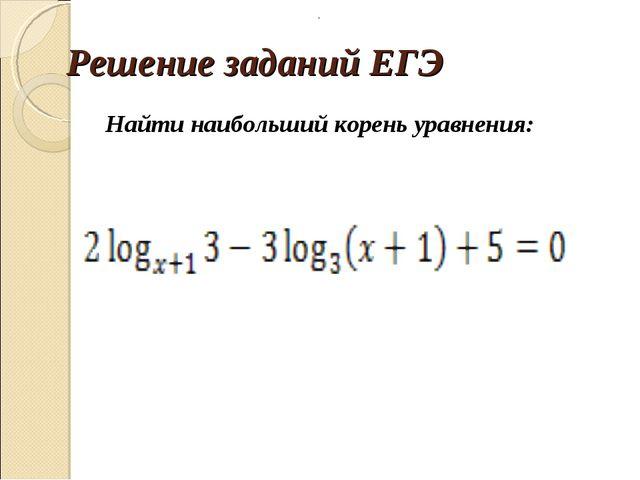 Решение заданий ЕГЭ Найти наибольший корень уравнения: .