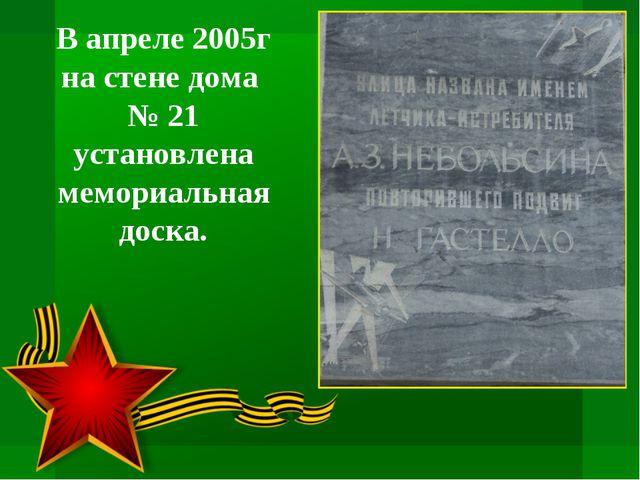 В апреле 2005г на стене дома № 21 установлена мемориальная доска.