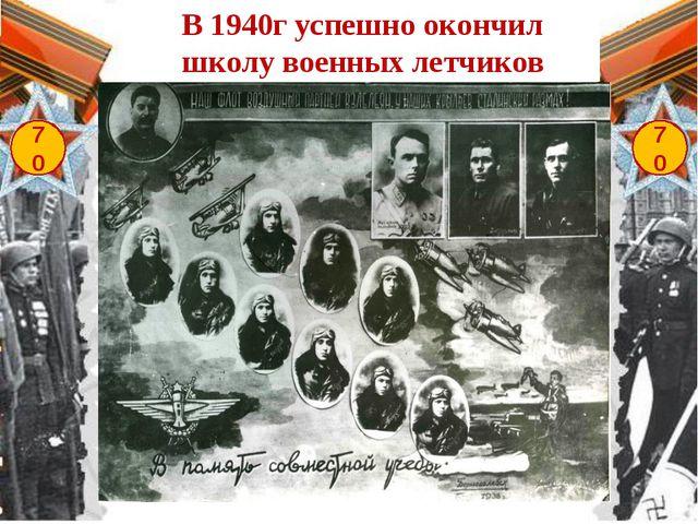 70 70 В 1940г успешно окончил школу военных летчиков
