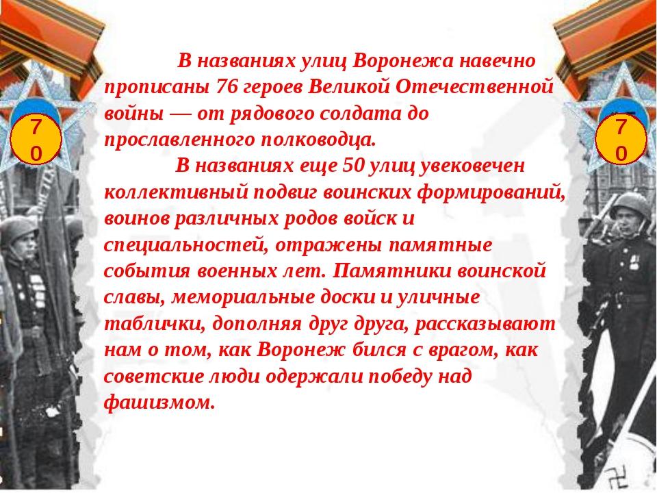 70 70 В названиях улиц Воронежа навечно прописаны 76 героев Великой Отечестве...