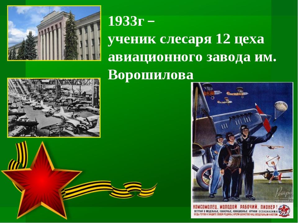 1933г – ученик слесаря 12 цеха авиационного завода им. Ворошилова