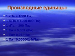 Производные единицы: 1 кПа = 1000 Па; 1 МПа = 1000 000 Па; 1 гПа = 100 Па; 1