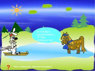 А почему я проваливаюсь? Пора садиться на диету! Что ответит зайчик лошадке? ?