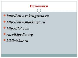 Источники http://www.vokrugsveta.ru http://www.morkniga.ru http://flot.com ru
