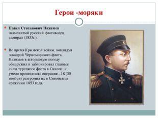 Герои -моряки Павел Степанович Нахимов знаменитый русский флотоводец, адмирал