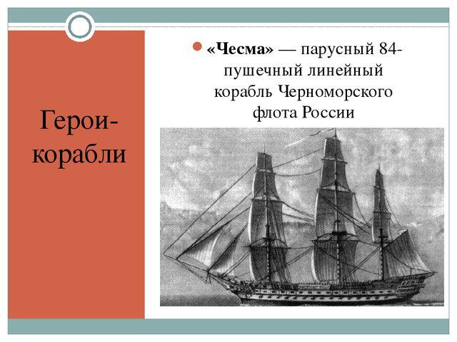Герои- корабли «Чесма»— парусный 84-пушечныйлинейный корабльЧерноморского...