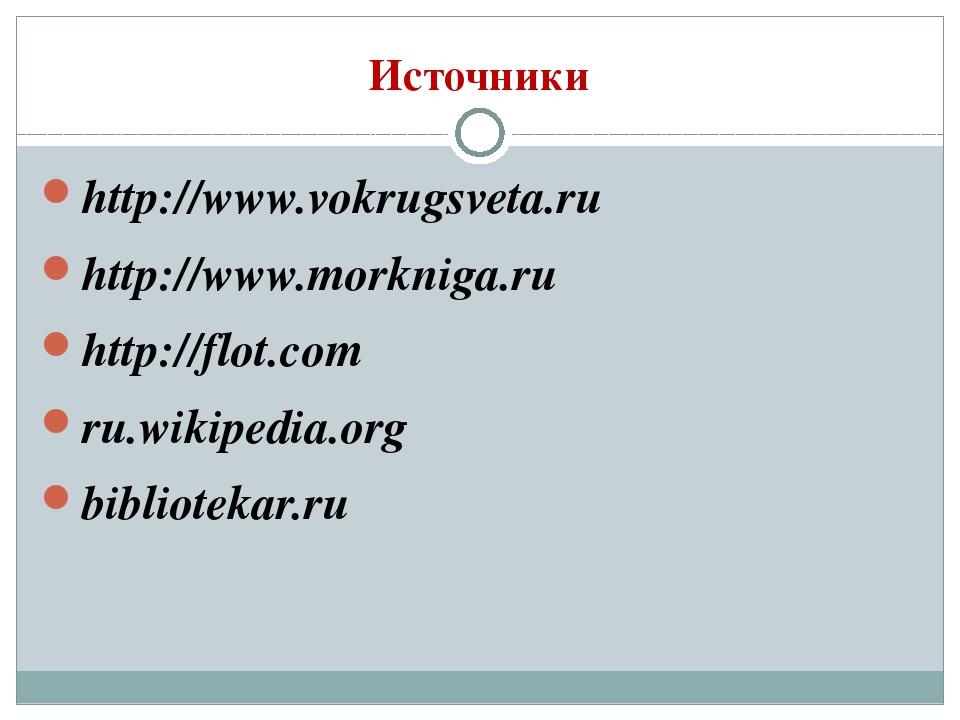 Источники http://www.vokrugsveta.ru http://www.morkniga.ru http://flot.com ru...