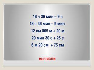 вычисли 18 ч 36 мин – 9 ч 18 ч 36 мин – 9 мин 12 км 065 м + 20 м 20 мин 30 с