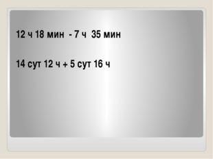 12 ч 18 мин - 7 ч 35 мин 14 сут 12 ч + 5 сут 16 ч