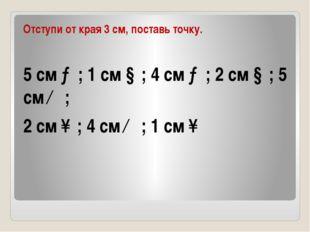 Отступи от края 3 см, поставь точку. 5 см →; 1 см ↓; 4 см →; 2 см ↓; 5 см ←;