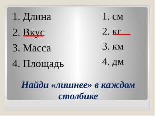 Найди «лишнее» в каждом столбике 1. Длина 2. Вкус 3. Масса 4. Площадь 1. cм 2