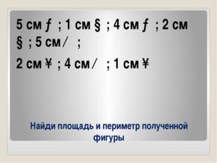 Найди площадь и периметр полученной фигуры 5 см →; 1 см ↓; 4 см →; 2 см ↓; 5