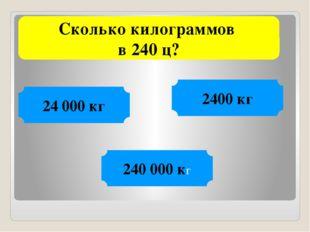Сколько килограммов в 240 ц? 2400 кг 24 000 кг 240 000 кг