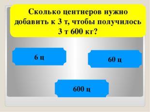 Сколько центнеров нужно добавить к 3 т, чтобы получилось 3 т 600 кг? 6 ц 60 ц