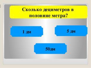 Сколько дециметров в половине метра? 1 дм 5 дм 50дм