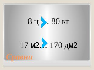 Сравни 8 ц … 80 кг 17 м2… 170 дм2
