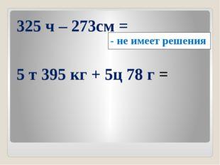325 ч – 273см = 5 т 395 кг + 5ц 78 г = - не имеет решения