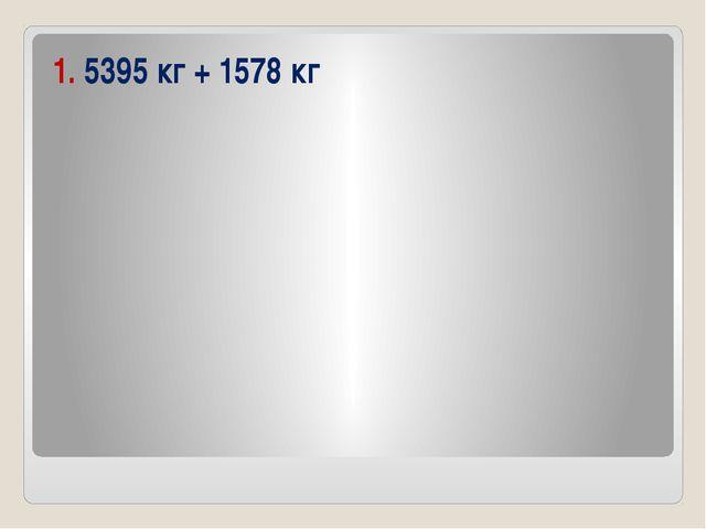 1. 5395 кг + 1578 кг