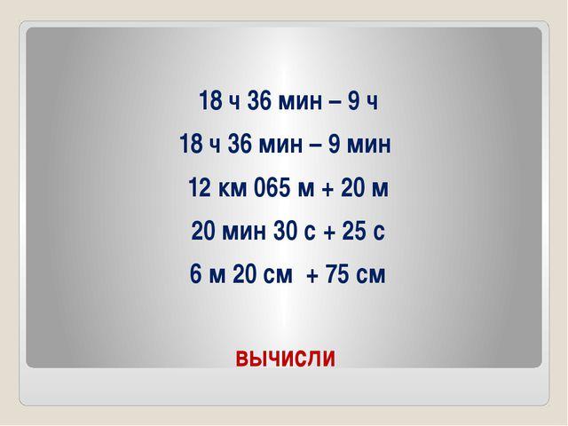 вычисли 18 ч 36 мин – 9 ч 18 ч 36 мин – 9 мин 12 км 065 м + 20 м 20 мин 30 с...