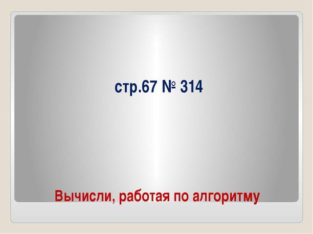 Вычисли, работая по алгоритму стр.67 № 314